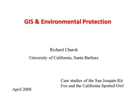 GIS & Environmental Protection Richard Church University of California, Santa Barbara April 2008 Case studies of the San Joaquin Kit Fox and the California.