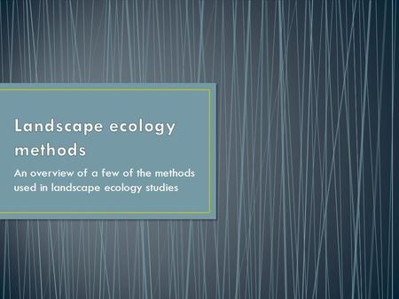 An overview of a few of the methods used in landscape ecology studies.