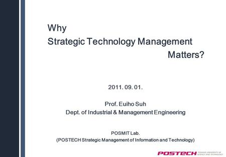Why Strategic Technology Management Matters? 2011. 09. 01. Prof. Euiho Suh Dept. of Industrial & Management Engineering POSMIT Lab. (POSTECH Strategic.