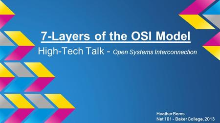 7-Layers of the OSI Model High-Tech Talk - Open Systems Interconnection Heather Boros Net 101 - Baker College, 2013.