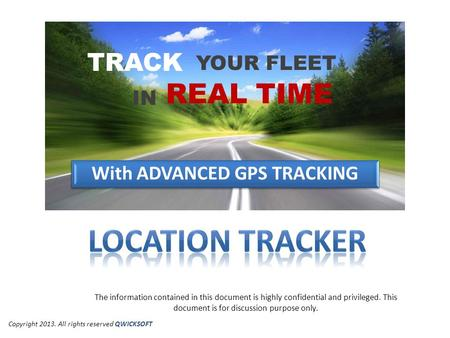 YOUR FLEET TRACK IN REAL TIME With ADVANCED GPS TRACKING The information contained in this document is highly confidential and privileged. This document.