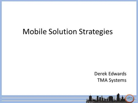 Mobile Solution Strategies Derek Edwards TMA Systems.