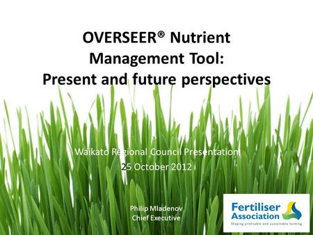OVERSEER® Nutrient Management Tool: Present and future perspectives Waikato Regional Council Presentation 25 October 2012 Philip Mladenov Chief Executive.