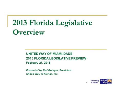 2013 Florida Legislative Overview UNITED WAY OF MIAMI-DADE 2013 FLORIDA LEGISLATIVE PREVIEW February 27, 2013 Presented by Ted Granger, President United.