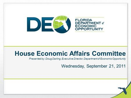 House Economic Affairs Committee Presented by: Doug Darling, Executive Director, Department of Economic Opportunity Wednesday, September 21, 2011.