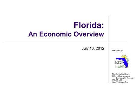 The Florida Legislature Office of Economic and Demographic Research 850.487.1402  Presented by: Florida: An Economic Overview July.