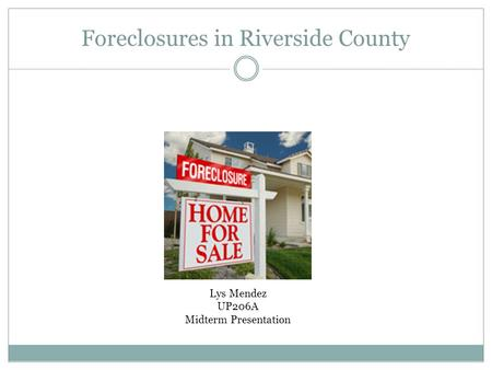 Foreclosures in Riverside County Lys Mendez UP206A Midterm Presentation.