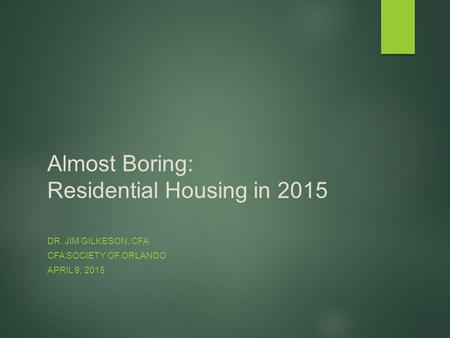 Almost Boring: Residential Housing in 2015 DR. JIM GILKESON, CFA CFA SOCIETY OF ORLANDO APRIL 9, 2015.