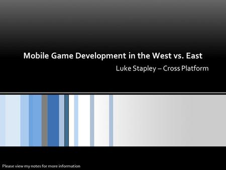 Mobile Game Development in the West vs. East Luke Stapley – Cross Platform Please view my notes for more information.