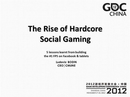 The Rise of Hardcore Social Gaming 5 lessons learnt from building the #1 FPS on Facebook & tablets Ludovic BODIN CEO│CMUNE.