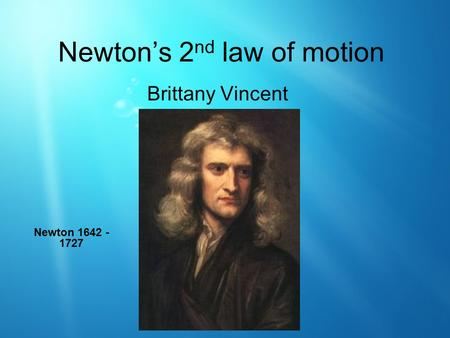 Newton's 2 nd law of motion Brittany Vincent Newton 1642 - 1727.