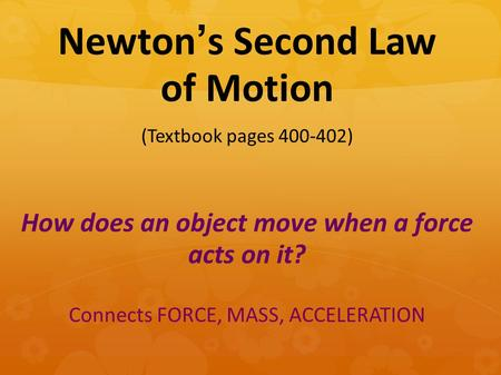 How does an object move when a force acts on it? Connects FORCE, MASS, ACCELERATION Newton's Second Law of Motion (Textbook pages 400-402)
