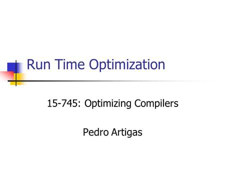 Run Time Optimization 15-745: Optimizing Compilers Pedro Artigas.