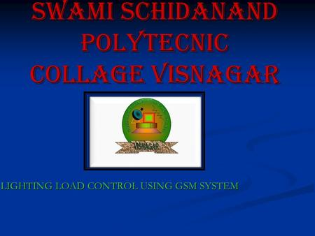 Swami schidanand polytecnic collage visnagar LIGHTING LOAD CONTROL USING GSM SYSTEM LIGHTING LOAD CONTROL USING GSM SYSTEM.