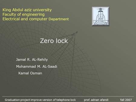 King Abdul aziz university Faculty of engineering Electrical and computer Department Zero lock Mohammad M. AL-Saadi Jamal R. AL-Rehily Kamal Osman Graduation.