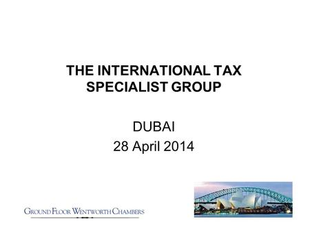 THE INTERNATIONAL TAX SPECIALIST GROUP DUBAI 28 April 2014.