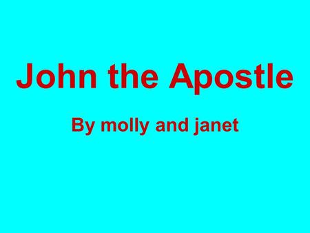 John the Apostle By molly and janet.