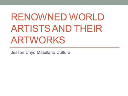 RENOWNED WORLD ARTISTS AND THEIR ARTWORKS Jesson Chyd Matullano Cultura.