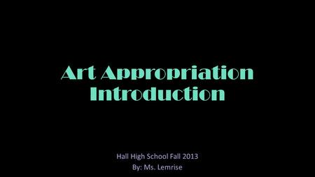 Art Appropriation Introduction Hall High School Fall 2013 By: Ms. Lemrise.