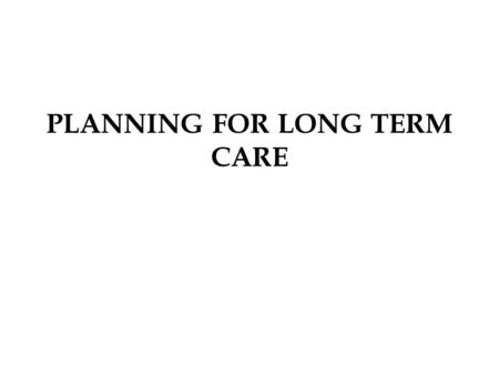 PLANNING FOR LONG TERM CARE. LONG TERM CARE A specialized care delivery system for persons with chronic illness or advanced ageing who need assistance.