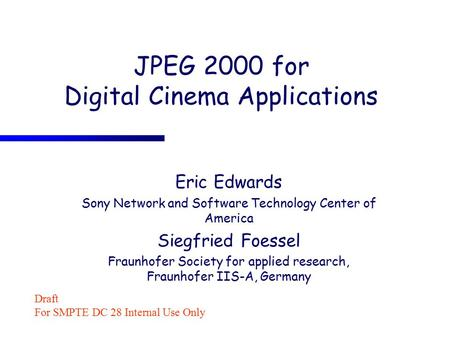JPEG 2000 for Digital Cinema Applications Eric Edwards Sony Network and Software Technology Center of America Siegfried Foessel Fraunhofer Society for.