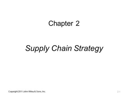 Chapter 2 Supply Chain Strategy Copyright 2011 John Wiley & Sons, Inc.