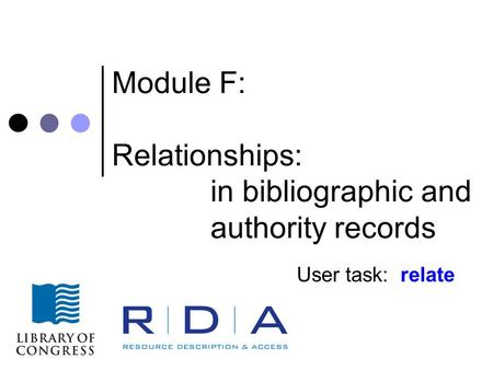 Module F: Relationships: in bibliographic and authority records User task: relate.