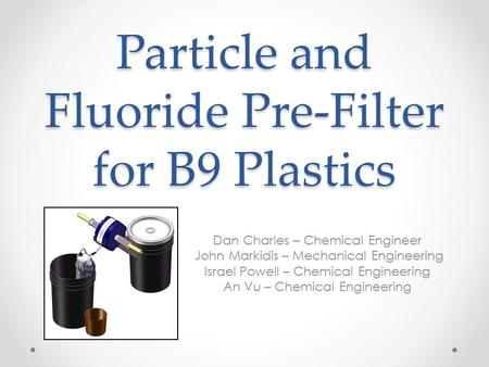 Particle and Fluoride Pre-Filter for B9 Plastics Dan Charles – Chemical Engineer John Markidis – Mechanical Engineering Israel Powell – Chemical Engineering.