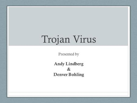 Trojan Virus Presented by Andy Lindberg & Denver Bohling.