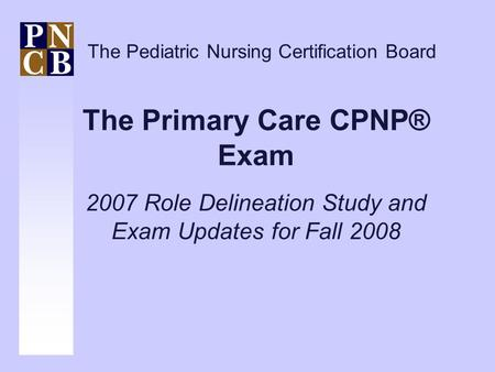 The Primary Care CPNP® Exam 2007 Role Delineation Study and Exam Updates for Fall 2008 The Pediatric Nursing Certification Board.