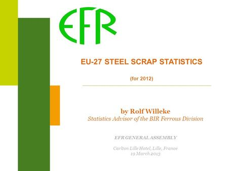 EU-27 STEEL SCRAP STATISTICS (for 2012) by Rolf Willeke Statistics Advisor of the BIR Ferrous Division EFR GENERAL ASSEMBLY Carlton Lille Hotel, Lille,