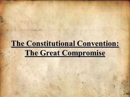 The Constitutional Convention: The Great Compromise.