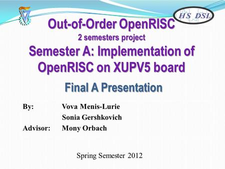 Out-of-Order OpenRISC 2 semesters project Semester A: Implementation of OpenRISC on XUPV5 board Final A Presentation By: Vova Menis-Lurie Sonia Gershkovich.