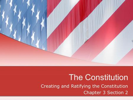 The Constitution Creating and Ratifying the Constitution Chapter 3 Section 2.