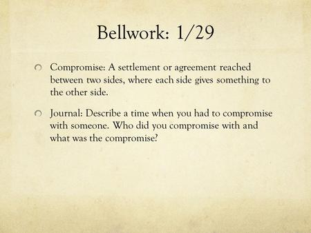 Bellwork: 1/29 Compromise: A settlement or agreement reached between two sides, where each side gives something to the other side. Journal: Describe.