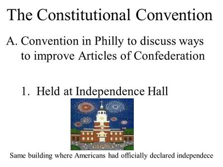 The Constitutional Convention A.Convention in Philly to discuss ways to improve Articles of Confederation 1. Held at Independence Hall Same building where.