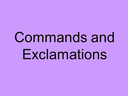 Commands and Exclamations Command A sentence that tells you to do something is a COMMAND. In a command sentence, the subject is always you, but it is.