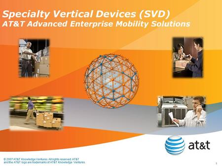 © 2007 AT&T Knowledge Ventures. All rights reserved. AT&T and the AT&T logo are trademarks of AT&T Knowledge Ventures. Specialty Vertical Devices (SVD)