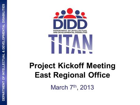 DEPARTMENT OF INTELLECTUAL & DEVELOPMENTAL DISABILITIES Project Kickoff Meeting East Regional Office March 7 th, 2013.