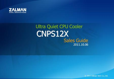 ⓒ 2011 Zalman Tech Co., Ltd. CNPS12X Ultra Quite CPU Cooler CNPS12X 2011.10.06 ⓒ 2011 Zalman Tech Co., Ltd. CNPS12X Sales Guide Ultra Quiet CPU Cooler.