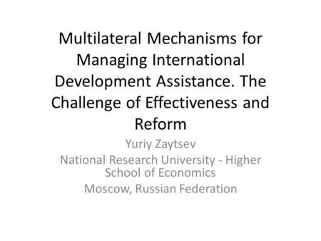 Multilateral Mechanisms for Managing International Development Assistance. The Challenge of Effectiveness and Reform Yuriy Zaytsev National Research University.