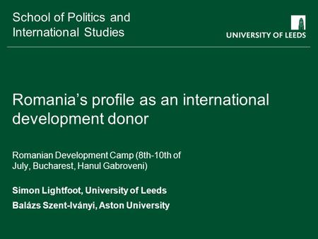 School of something FACULTY OF OTHER School of Politics and International Studies Romania's profile as an international development donor Romanian Development.