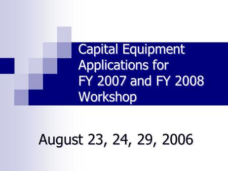Capital Equipment Applications for FY 2007 and FY 2008 Workshop August 23, 24, 29, 2006.