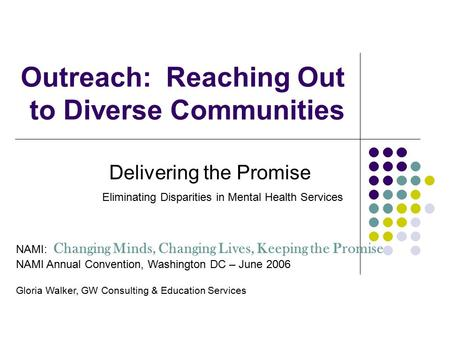 Outreach: Reaching Out to Diverse Communities Delivering the Promise Eliminating Disparities in Mental Health Services NAMI: Changing Minds, Changing Lives,