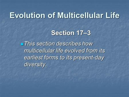 Evolution of Multicellular Life Section 17–3 This section describes how multicellular life evolved from its earliest forms to its present-day diversity.