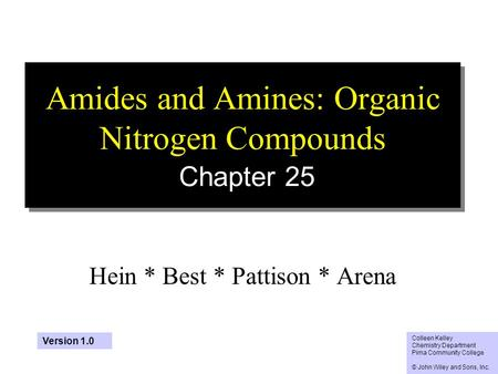 1 Amides and Amines: Organic Nitrogen Compounds Chapter 25 Hein * Best * Pattison * Arena Colleen Kelley Chemistry Department Pima Community College ©