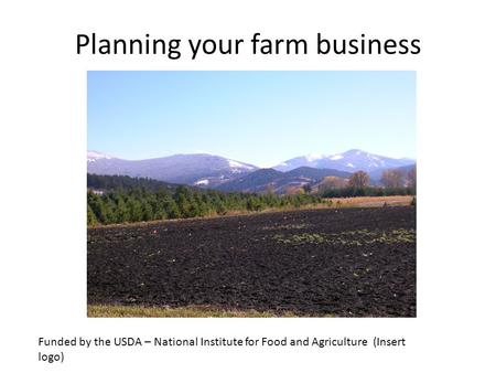 Planning your farm business Funded by the USDA – National Institute for Food and Agriculture (Insert logo)