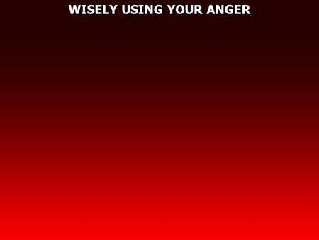 WISELY USING YOUR ANGER. Ephesians 4:26 Be angry, and do not sin: do not let the sun go down on your wrath, 27 nor give place to the devil.
