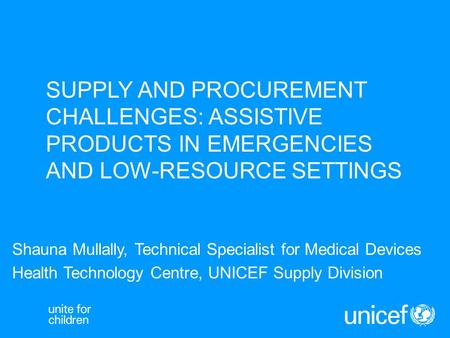 SUPPLY AND PROCUREMENT CHALLENGES: ASSISTIVE PRODUCTS IN EMERGENCIES AND LOW-RESOURCE SETTINGS Shauna Mullally, Technical Specialist for Medical Devices.