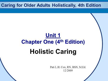 Caring for Older Adults Holistically, 4th Edition Unit 1 Chapter One (4 th Edition) Holistic Caring Pati L.H. Cox, RN, BSN, M.Ed. 12/2009.
